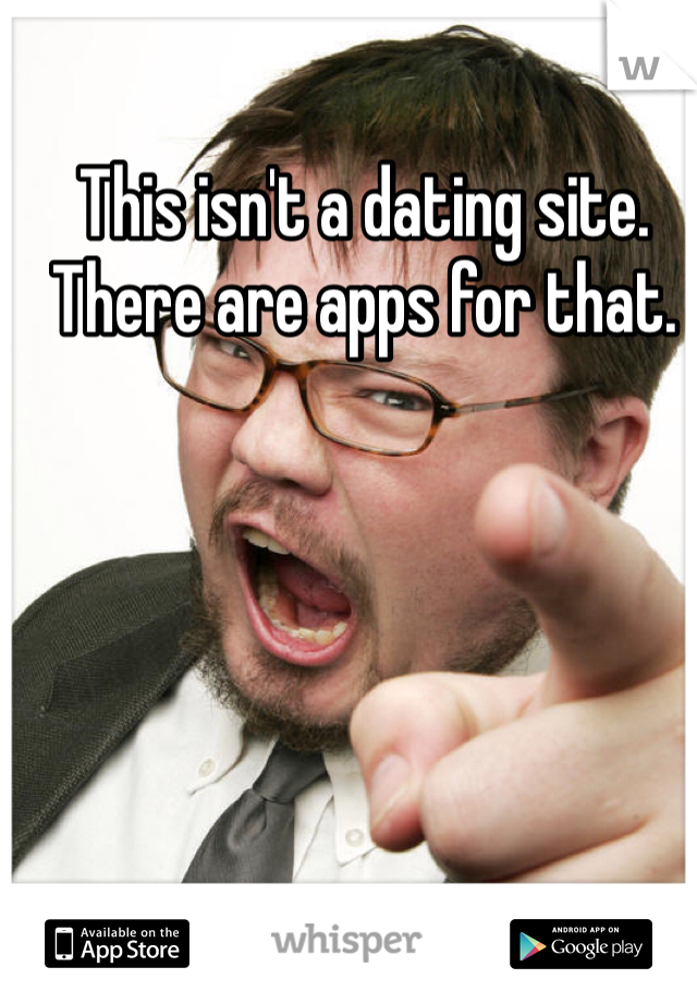 This isn't a dating site. There are apps for that.