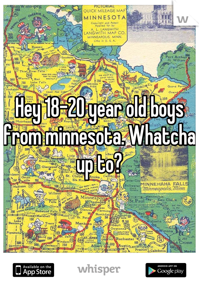 Hey 18-20 year old boys from minnesota. Whatcha up to?