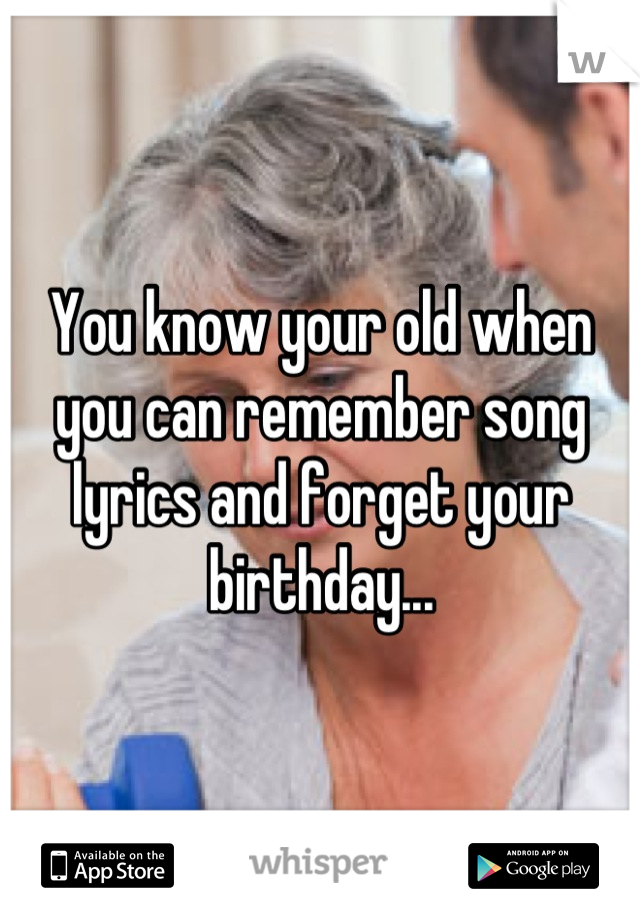 You know your old when you can remember song lyrics and forget your birthday...