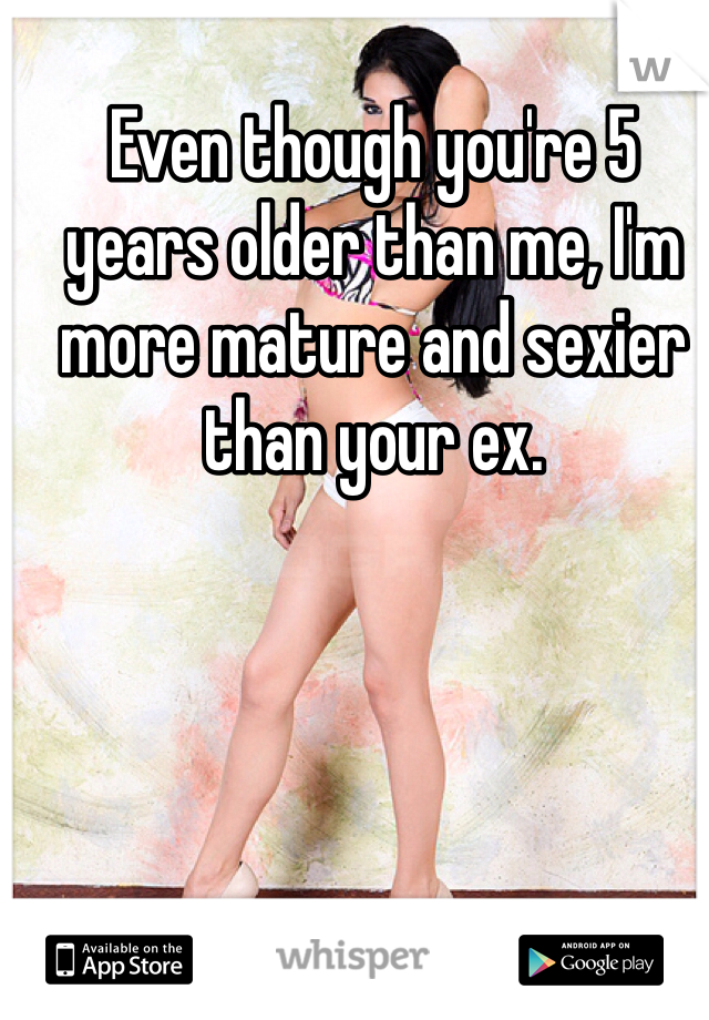 Even though you're 5 years older than me, I'm more mature and sexier than your ex.