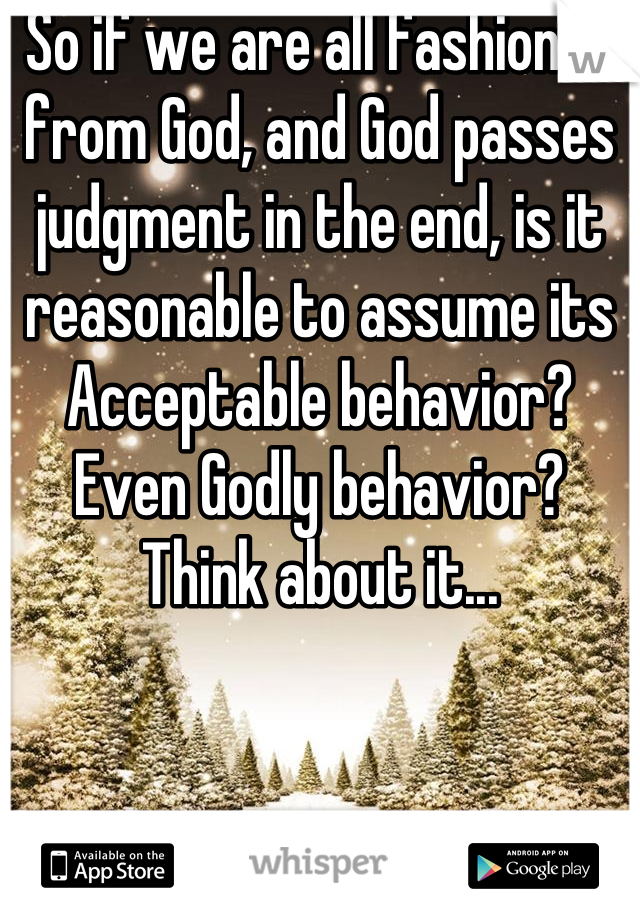 So if we are all fashioned from God, and God passes judgment in the end, is it reasonable to assume its Acceptable behavior? Even Godly behavior? Think about it...