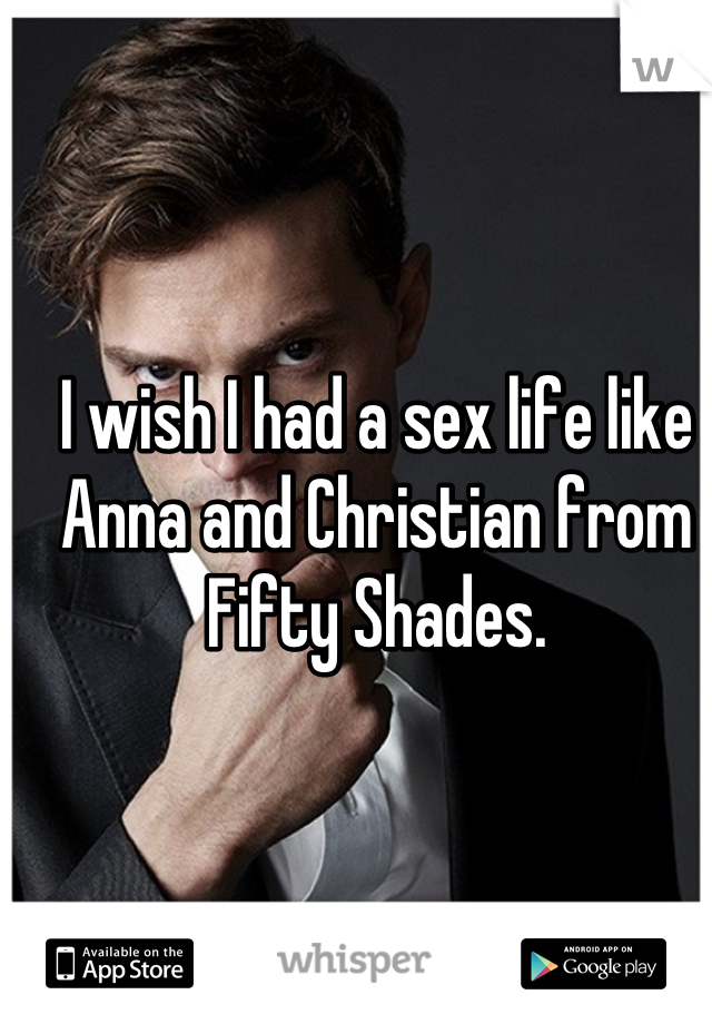 I wish I had a sex life like Anna and Christian from Fifty Shades.