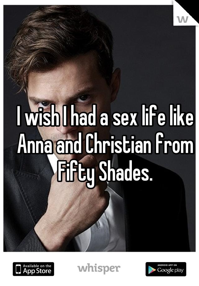 I wish I had a sex life like Anna and Christian from Fifty Shades.