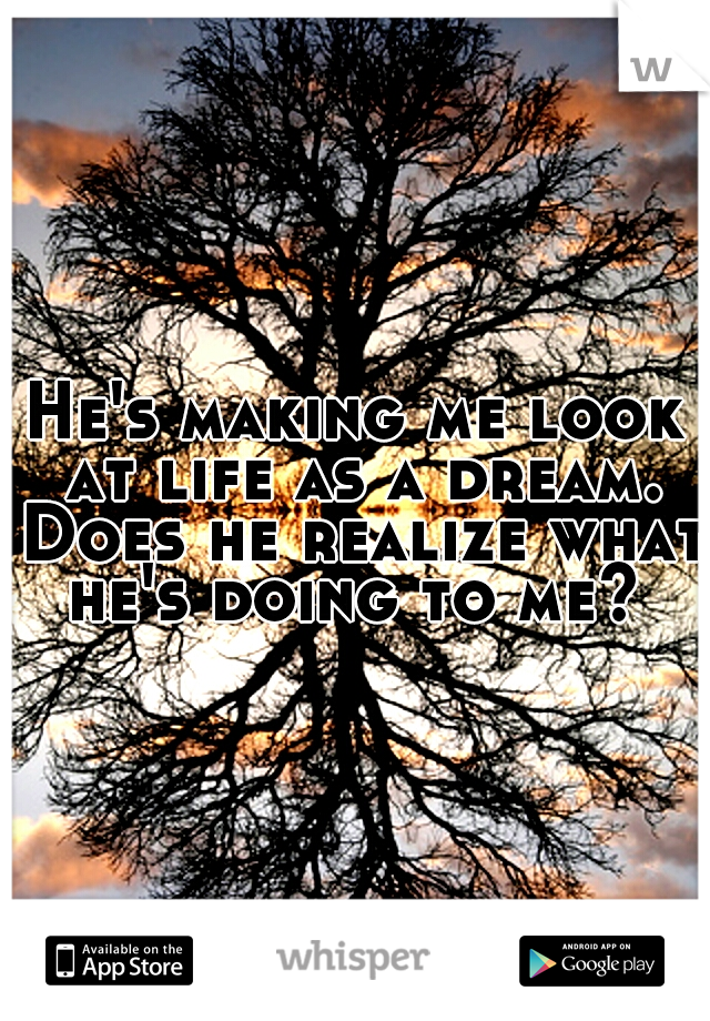 He's making me look at life as a dream. Does he realize what he's doing to me?