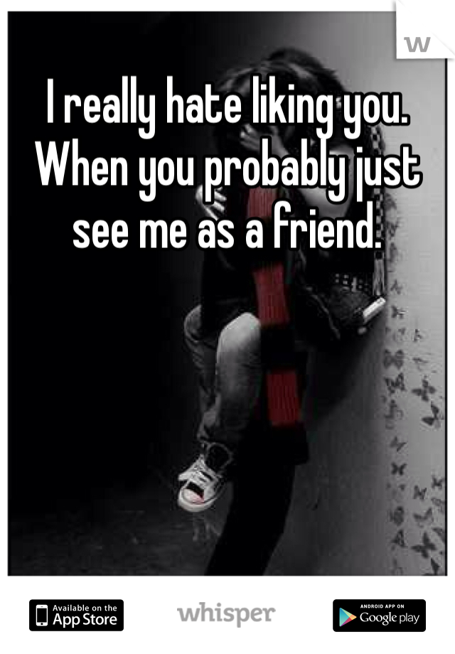 I really hate liking you. When you probably just see me as a friend.
