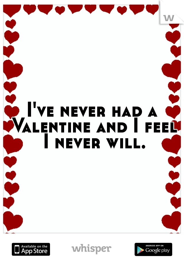 I've never had a Valentine and I feel I never will.