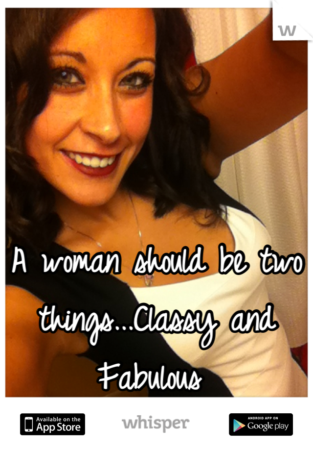 A woman should be two things...Classy and Fabulous