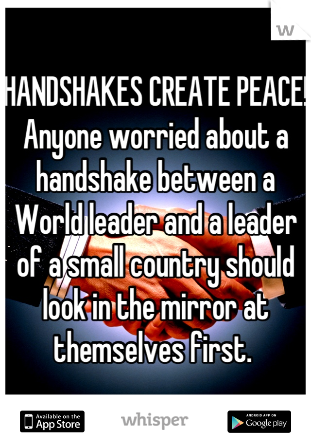 HANDSHAKES CREATE PEACE! Anyone worried about a handshake between a World leader and a leader of a small country should look in the mirror at themselves first.