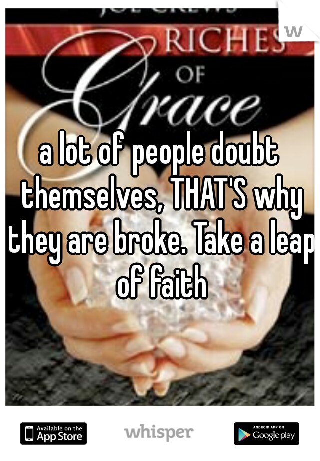 a lot of people doubt themselves, THAT'S why they are broke. Take a leap of faith
