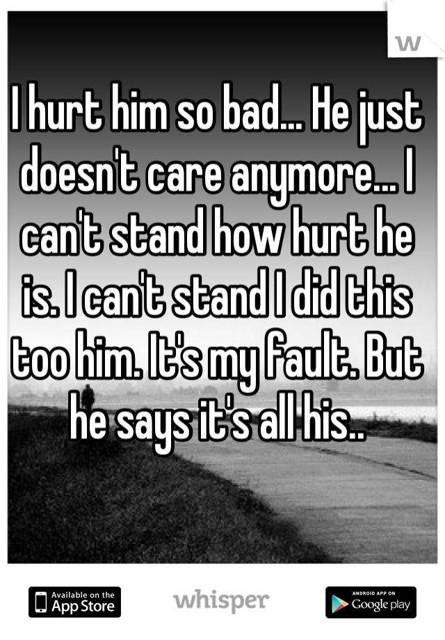 I hurt him so bad... He just doesn't care anymore... I can't stand how hurt he is. I can't stand I did this too him. It's my fault. But he says it's all his..