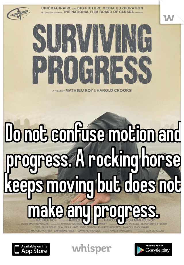 Do not confuse motion and progress. A rocking horse keeps moving but does not make any progress.