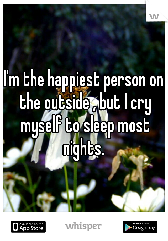 I'm the happiest person on the outside , but I cry myself to sleep most nights.