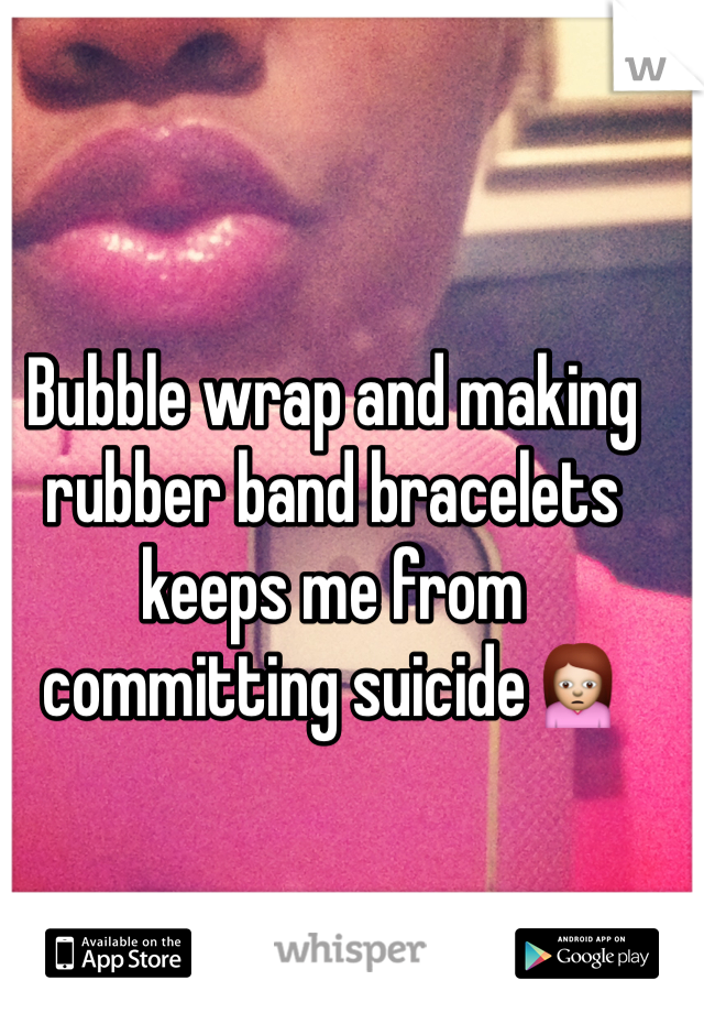 Bubble wrap and making rubber band bracelets keeps me from committing suicide🙍