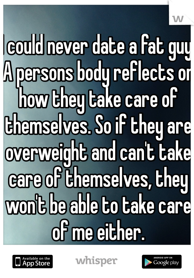 I could never date a fat guy. A persons body reflects on how they take care of themselves. So if they are overweight and can't take care of themselves, they won't be able to take care of me either.