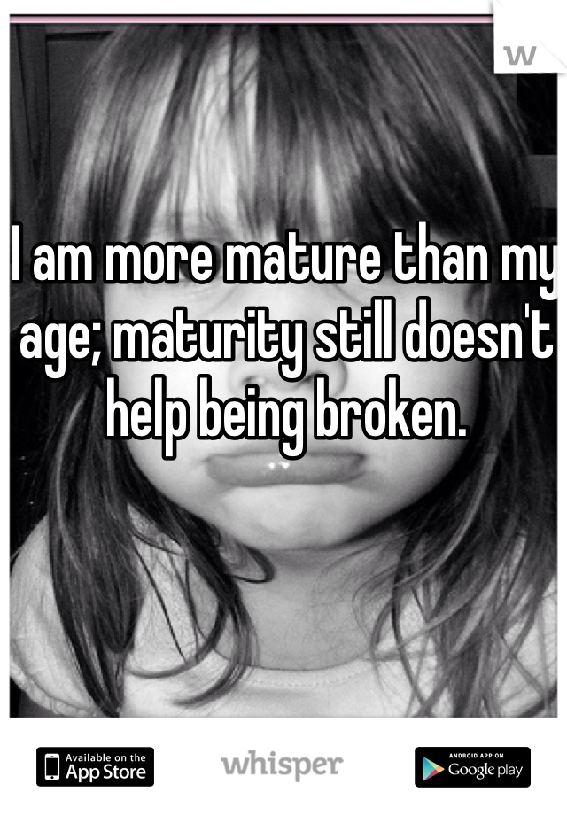 I am more mature than my age; maturity still doesn't help being broken.