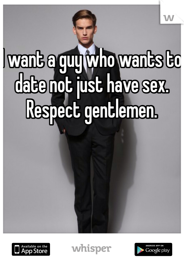 I want a guy who wants to date not just have sex. Respect gentlemen.
