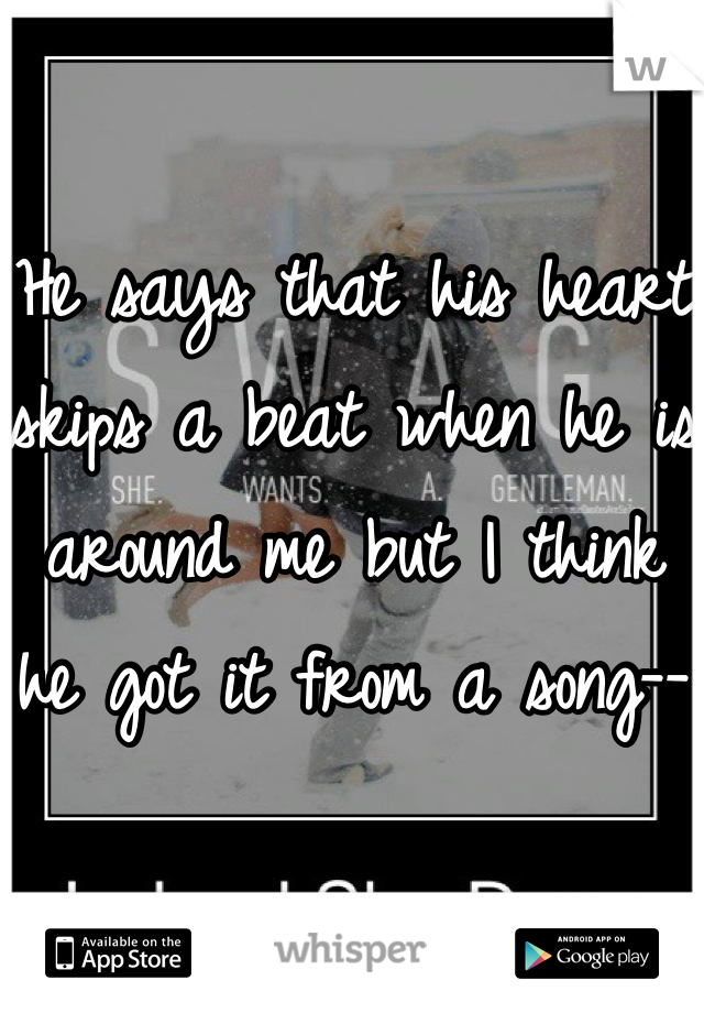 He says that his heart skips a beat when he is around me but I think he got it from a song--