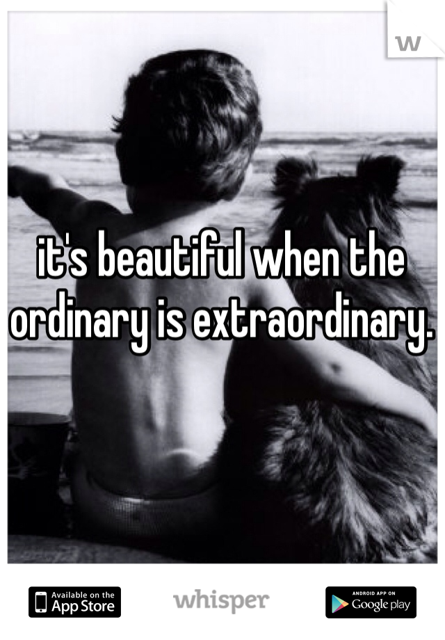 it's beautiful when the ordinary is extraordinary.
