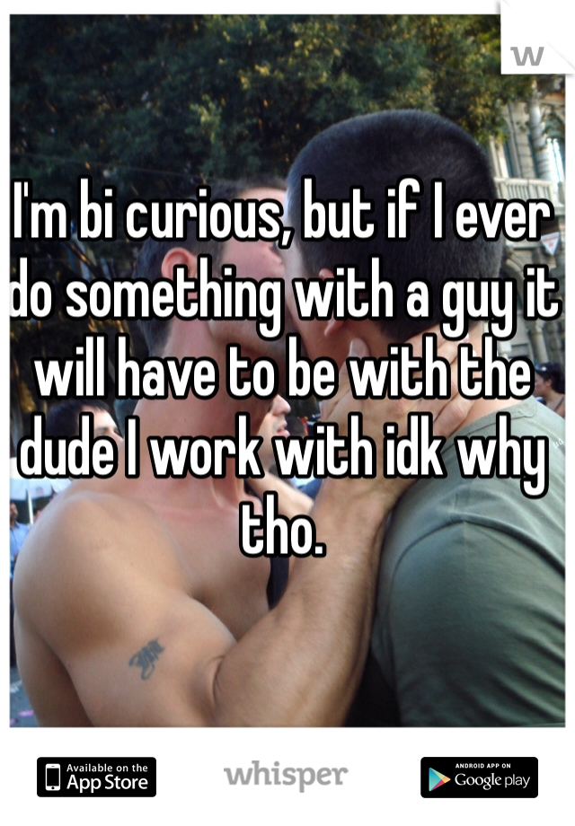 I'm bi curious, but if I ever do something with a guy it will have to be with the dude I work with idk why tho.