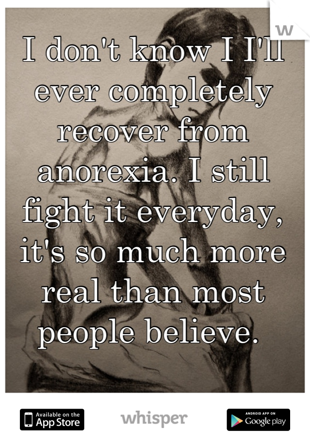 I don't know I I'll ever completely recover from anorexia. I still fight it everyday, it's so much more real than most people believe.