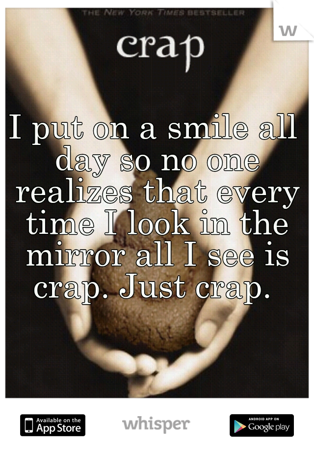 I put on a smile all day so no one realizes that every time I look in the mirror all I see is crap. Just crap.