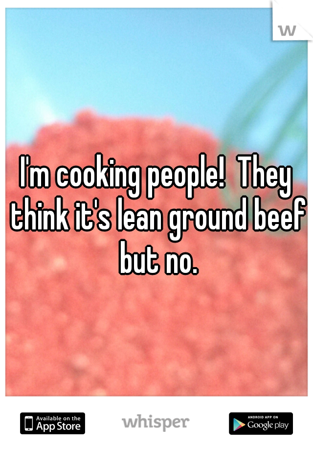 I'm cooking people!  They think it's lean ground beef but no.
