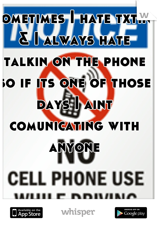 sometimes I hate txtin & I always hate talkin on the phone so if its one of those days I aint comunicating with anyone