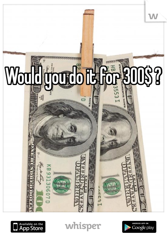 Would you do it for 300$ ?