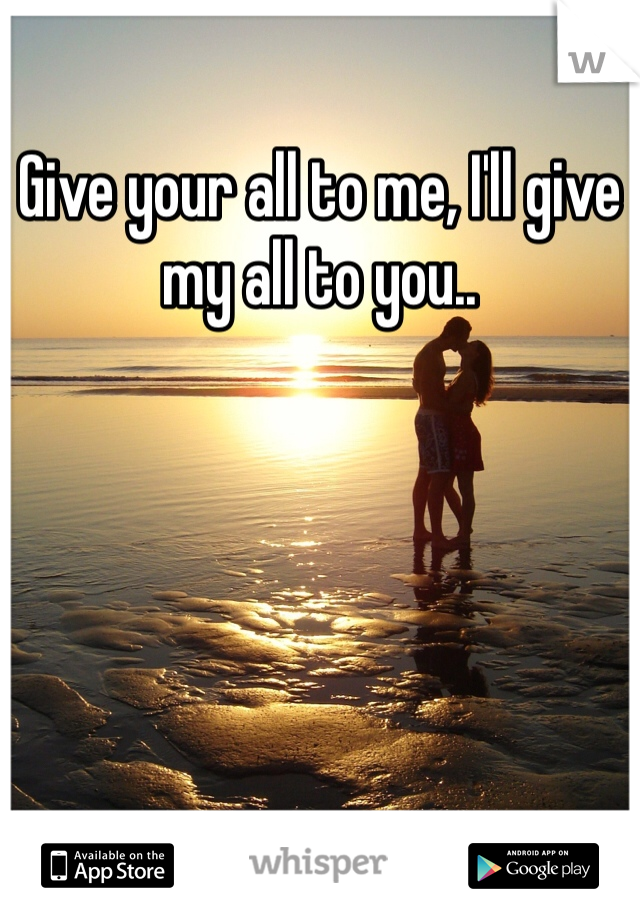 Give your all to me, I'll give my all to you..