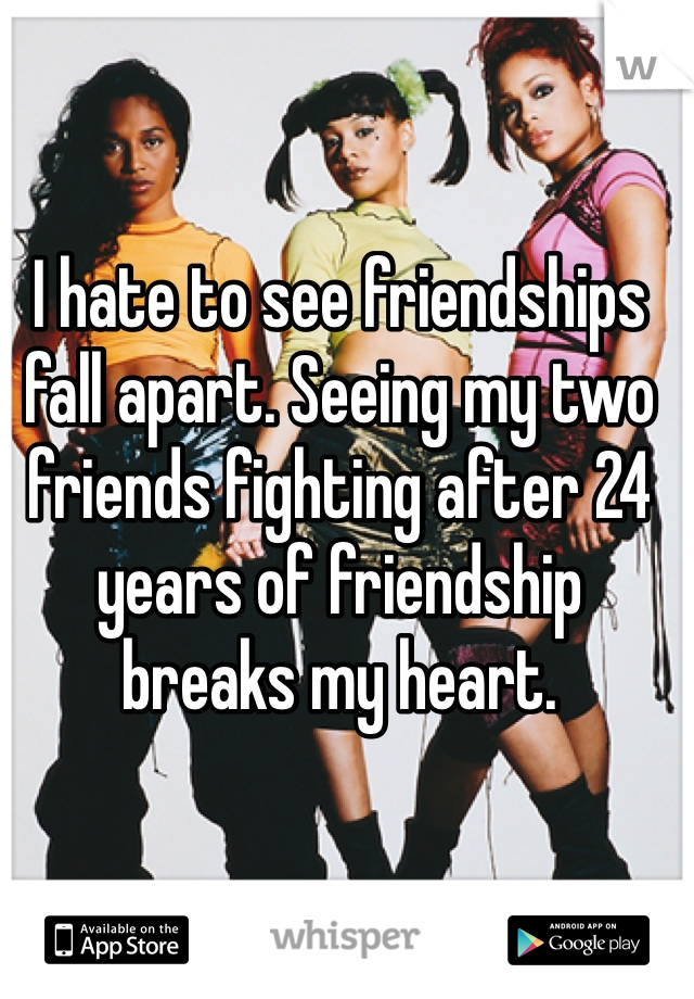 I hate to see friendships fall apart. Seeing my two friends fighting after 24 years of friendship breaks my heart.