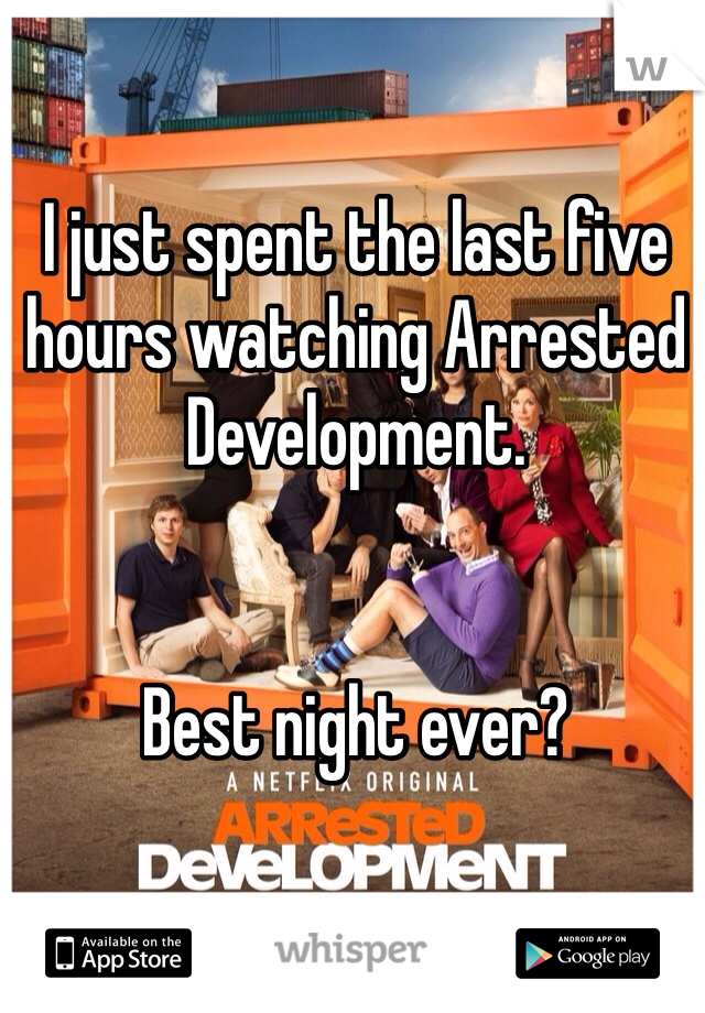 I just spent the last five hours watching Arrested Development.   Best night ever?
