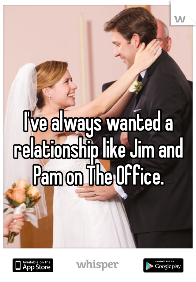 I've always wanted a relationship like Jim and Pam on The Office.