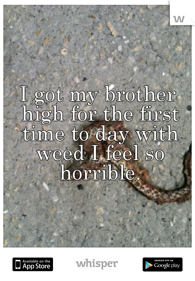 I got my brother high for the first time to day with weed I feel so horrible.