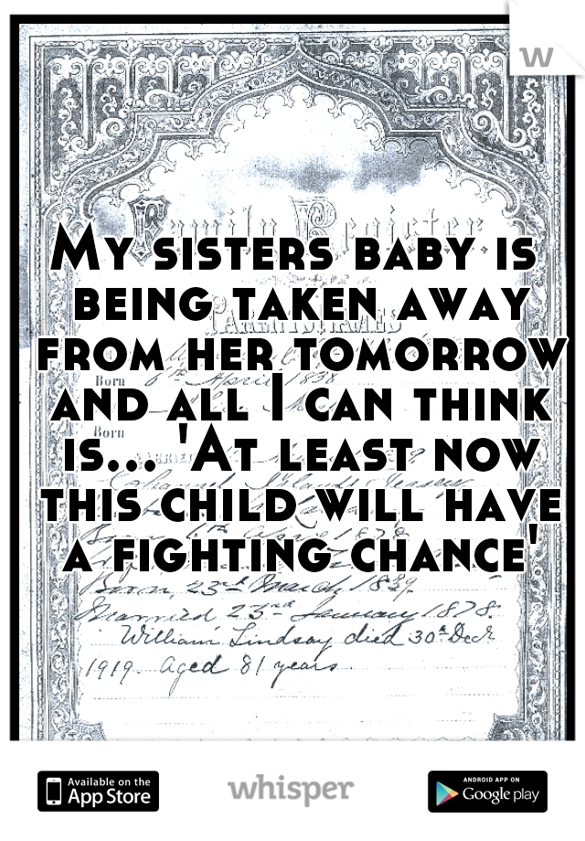 My sisters baby is being taken away from her tomorrow and all I can think is... 'At least now this child will have a fighting chance'