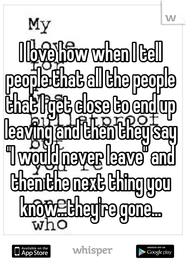 "I love how when I tell people that all the people that I get close to end up leaving and then they say ""I would never leave"" and then the next thing you know...they're gone..."