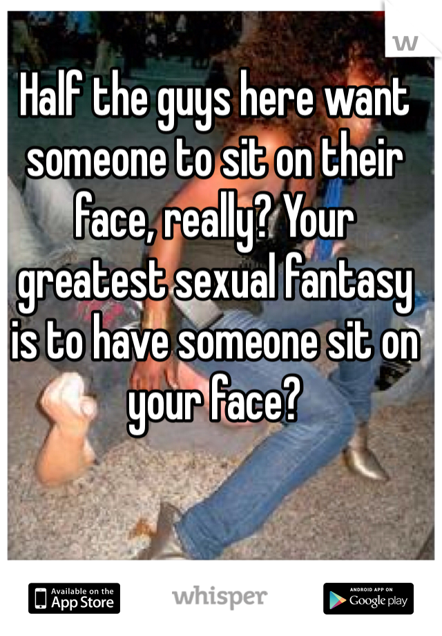 Half the guys here want someone to sit on their face, really? Your greatest sexual fantasy is to have someone sit on your face?