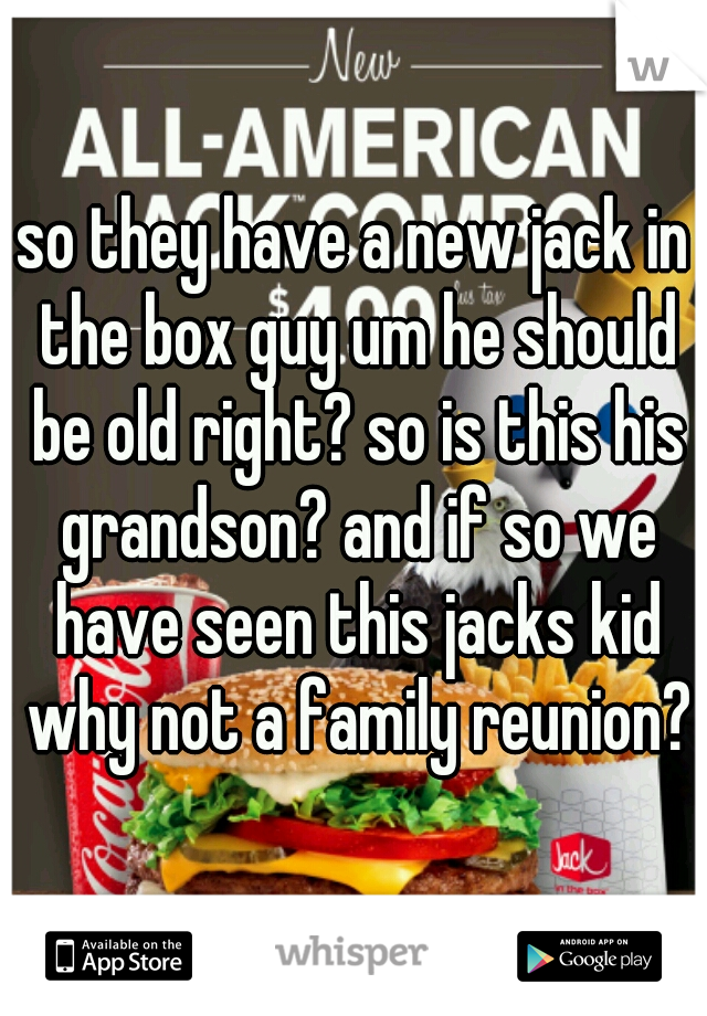 so they have a new jack in the box guy um he should be old right? so is this his grandson? and if so we have seen this jacks kid why not a family reunion?