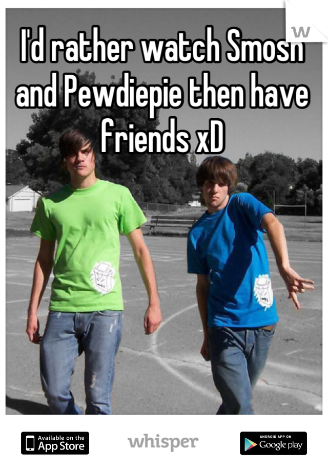 I'd rather watch Smosh and Pewdiepie then have friends xD