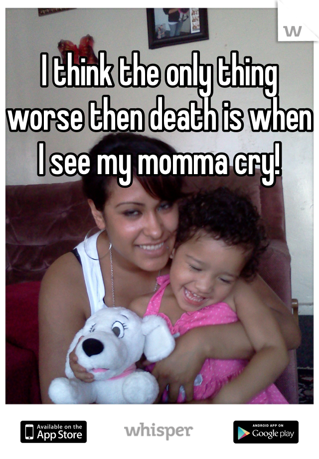 I think the only thing worse then death is when I see my momma cry!
