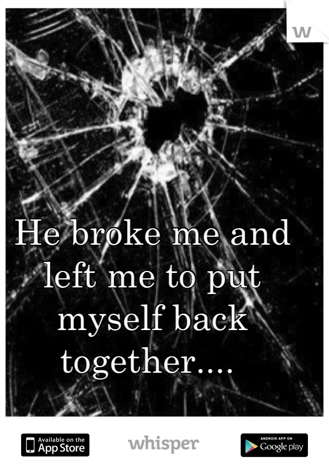 He broke me and left me to put myself back together....