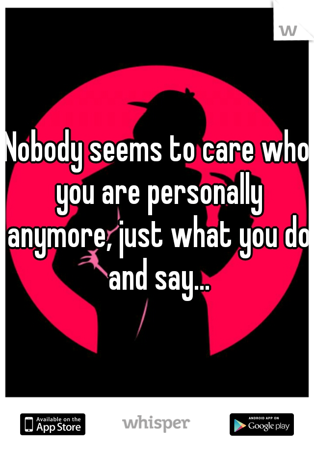 Nobody seems to care who you are personally anymore, just what you do and say...