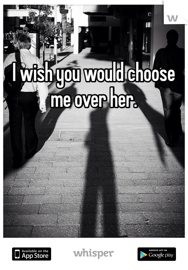 I wish you would choose me over her.