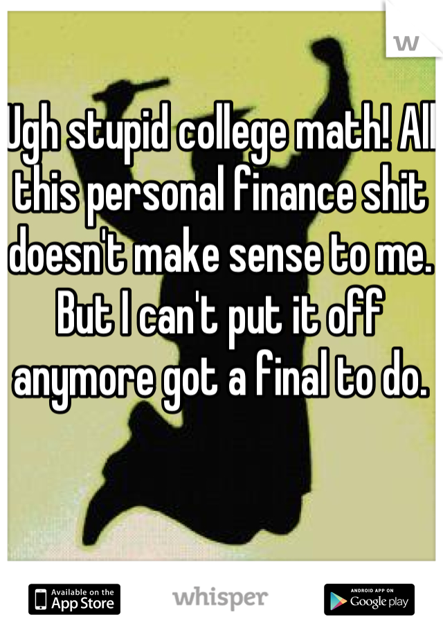 Ugh stupid college math! All this personal finance shit doesn't make sense to me. But I can't put it off anymore got a final to do.