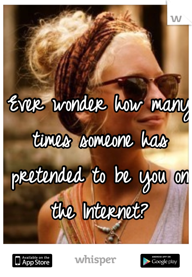 Ever wonder how many times someone has pretended to be you on the Internet?