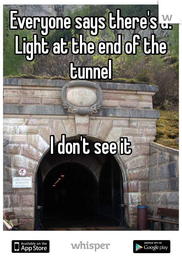 Everyone says there's a. Light at the end of the tunnel    I don't see it