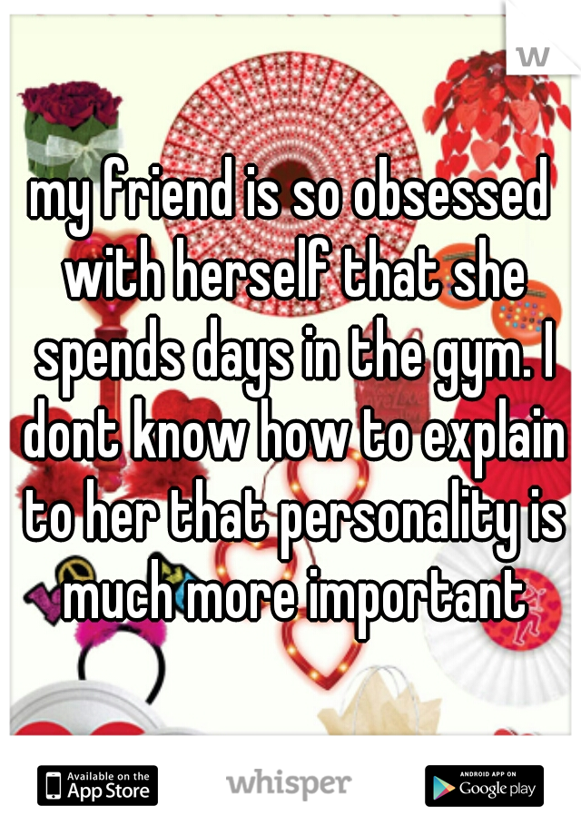 my friend is so obsessed with herself that she spends days in the gym. I dont know how to explain to her that personality is much more important