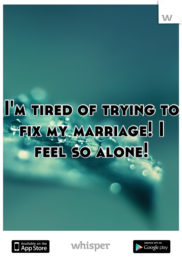 I'm tired of trying to fix my marriage! I feel so alone!