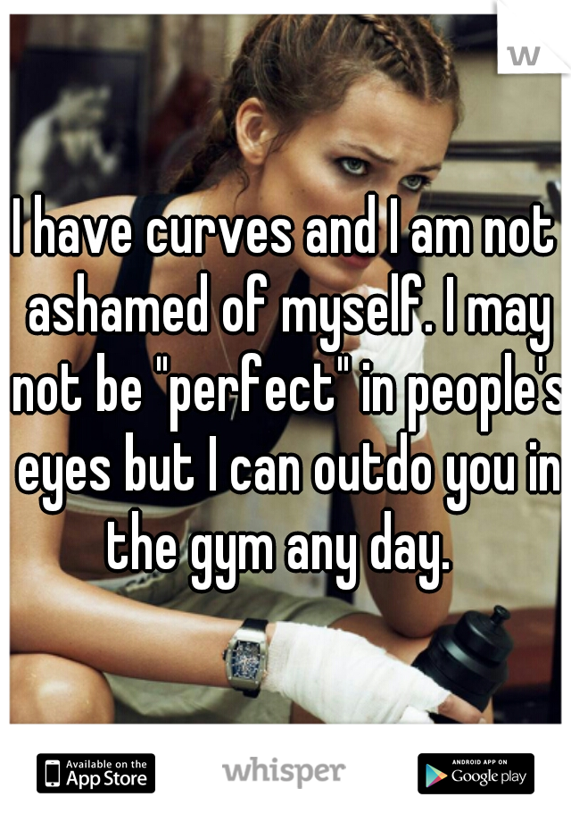 """I have curves and I am not ashamed of myself. I may not be """"perfect"""" in people's eyes but I can outdo you in the gym any day."""