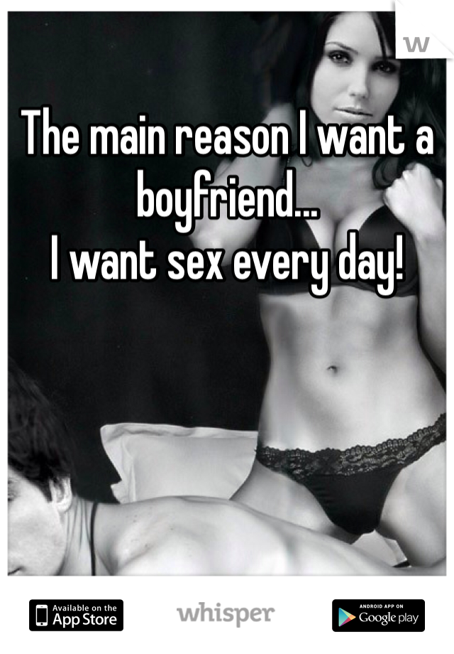 The main reason I want a boyfriend... I want sex every day!