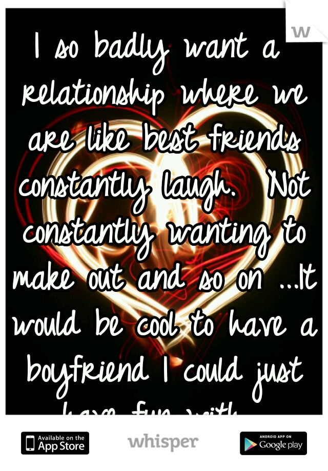 I so badly want a relationship where we are like best friends constantly laugh.  Not constantly wanting to make out and so on ...It would be cool to have a boyfriend I could just have fun with .